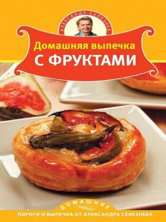 Александр Селезнев - Домашняя выпечка с фруктами