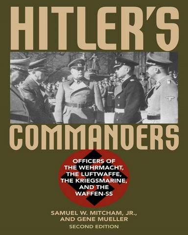 Hitlers Commanders Officers of the Wehrmacht the Luftwaffe the Kriegsmarine and the Waffen Ss 2nd Edition