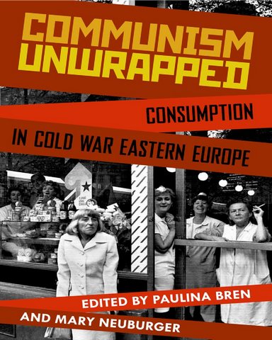 Communism Unwrapped Consumption in Cold War Eastern Europe