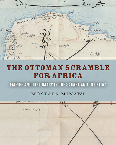 The Ottoman Scramble for Africa Empire and Diplomacy in the Sahara and the Hijaz