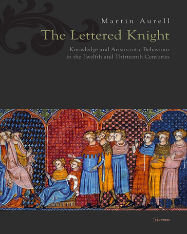 The Lettered Knight Knowledge and Aristocratic Behavior in the Twelfth and Thirteenth Centuries