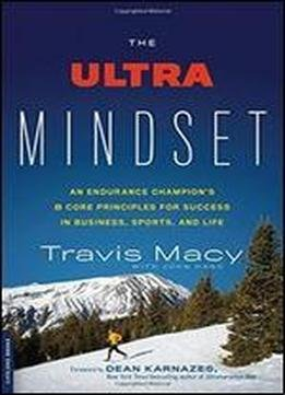 The Ultra Mindset An Endurance Champions 8 Core Principles For Success In Business Sports And Life