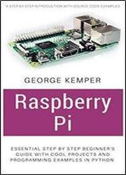 Raspberry Pi Essential Step By Step Beginners Guide With Cool Projects And Programming Examples In Python