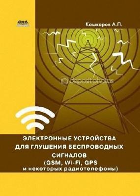 Андрей Кашкаров - Электронные устройства для глушения беспроводных сигналов (GSM, Wi-Fi, GPS и некоторых радиотелефонов)