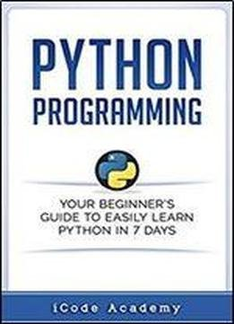 Python Programming Your Beginners Guide To Easily Learn Python In 7 Days