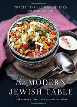 The Modern Jewish Table 100 Kosher Recipes From Around The Globe