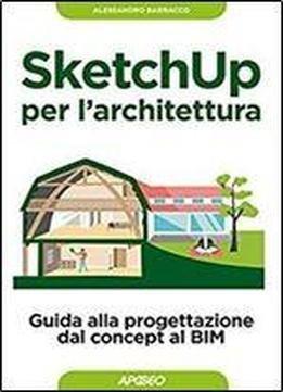 Sketchup Per Larchitettura Guida Alla Progettazione Dal Concept Al Bim