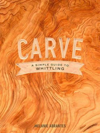 Melanie Abrantes-Carve. A Simple Guide to Whittling