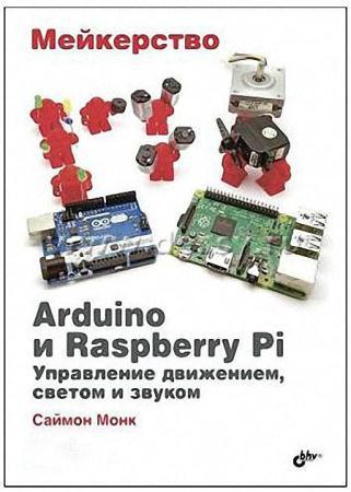 Саймон Монк-Мейкерство. Arduino и Raspberry Pi. Управление движением, светом и звуком + архив