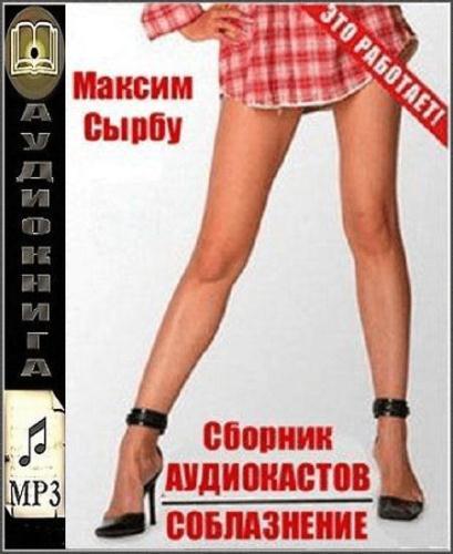 Максим Сырбу - Сборник аудиокастов по соблазнению (Аудиокнига)