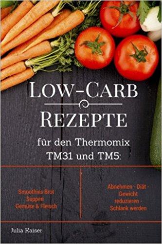 Buch Cover für Low-Carb Rezepte für den Thermomix TM31 und TM5: Smoothies Brot Suppen Gemüse & Fleisch Abnehmen - Diät - Gewicht reduzieren - Schlank werden