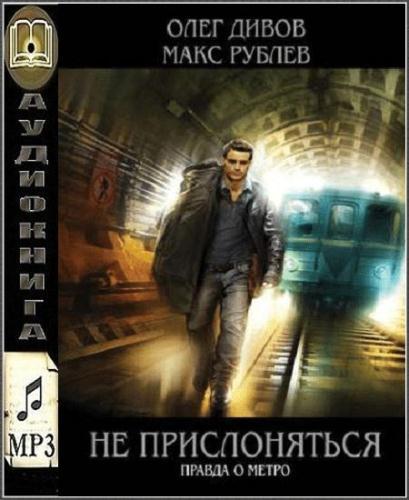 Олег Дивов, Макс Рублёв - Не прислоняться. Правда о метро (Аудиокнига)