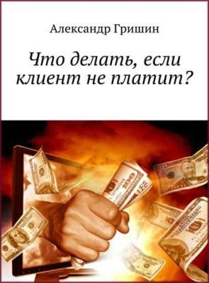 Гришин Александр - Что делать, если клиент не платит