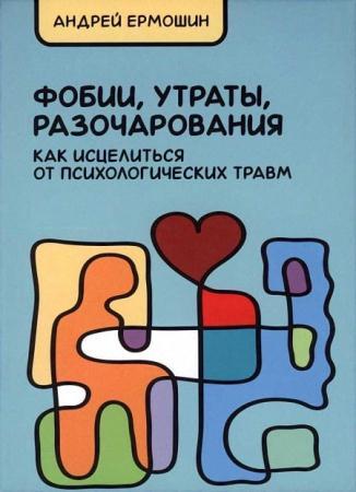 Андрей Ермошин - Фобии, утраты, разочарования. Как исцелиться от психологических травм