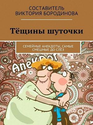 Бородинова Виктория - Тёщины шуточки. Семейные анекдоты, самые смешные до слёз