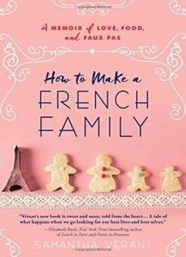 How To Make A French Family A Memoir Of Love Food And Faux Pas