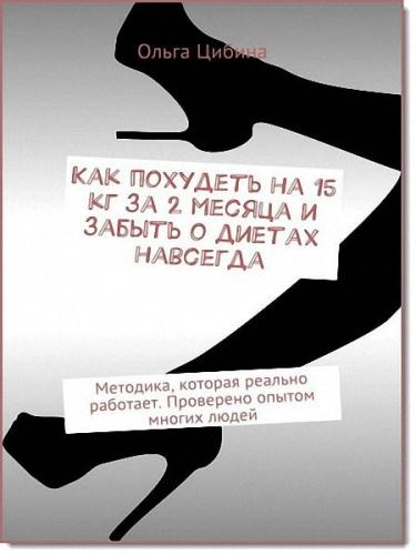 Цибина Ольга - Как похудеть на 15 кг за 2 месяца и забыть о диетах навсегда