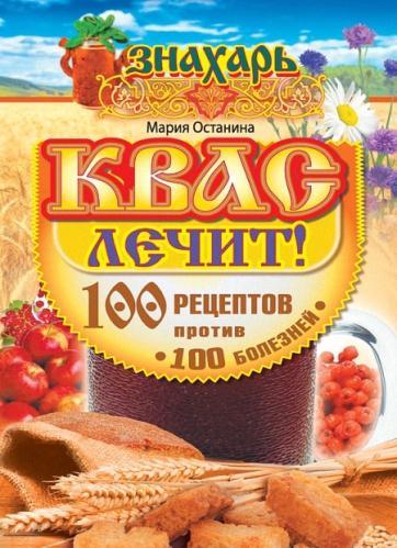 Останина Мария - Квас лечит! 100 рецептов против 100 болезней