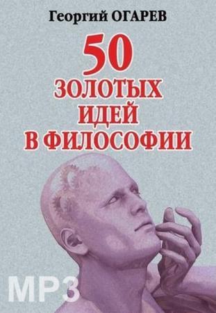 Георгий Огарёв - 50 золотых идей в философии (Аудиокнига)
