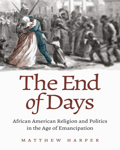 The End of Days African American Religion and Politics in the Age of Emancipation