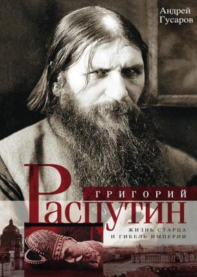 Гусаров Андрей - Григорий Распутин. Жизнь старца и гибель империи