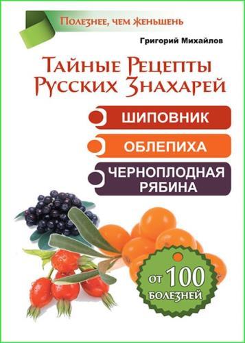 Михайлов Григорий - Тайные рецепты русских знахарей. Шиповник, облепиха, черноплодная рябина