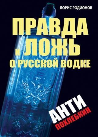 Родионов Борис - Правда и ложь о русской водке. АнтиПохлебкин