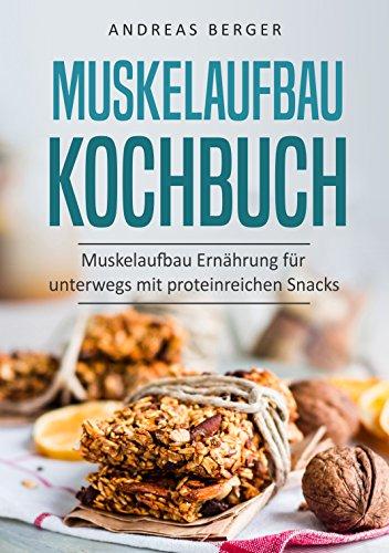 Buch Cover für Muskelaufbau Kochbuch: Muskelaufbau Ernährung für unterwegs mit proteinreichen Snacks (Protein kitchen, protein riegel, protein power, Ernährung)