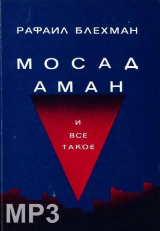 Рафаил Блехман - Мосад, Аман и все такое (Аудиокнига)