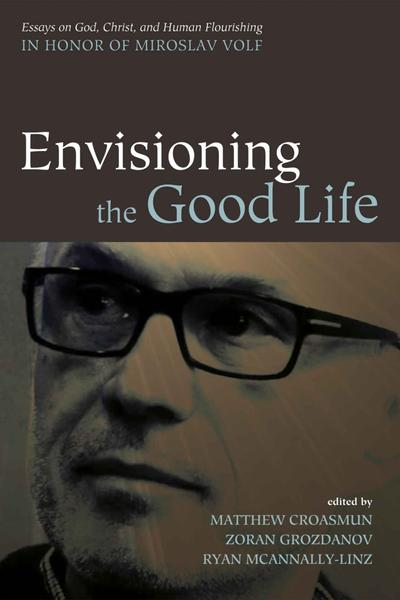 : Envisioning the Good Life Essays on God Christ and Human Flourishing in Honor of Miroslav Volf