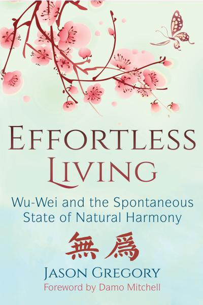 : Effortless Living Wu Wei and the Spontaneous State of Natural Harmony