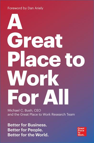 : A Great Place to Work For All Better for Business Better for People Better for the World