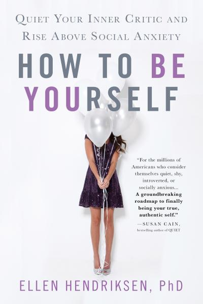 : How to Be Yourself Quiet Your Inner Critic and Rise Above Social Anxiety