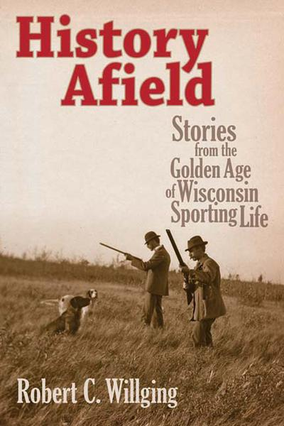 History Afield Stories from the Golden Age of Wisconsin Sporting Life