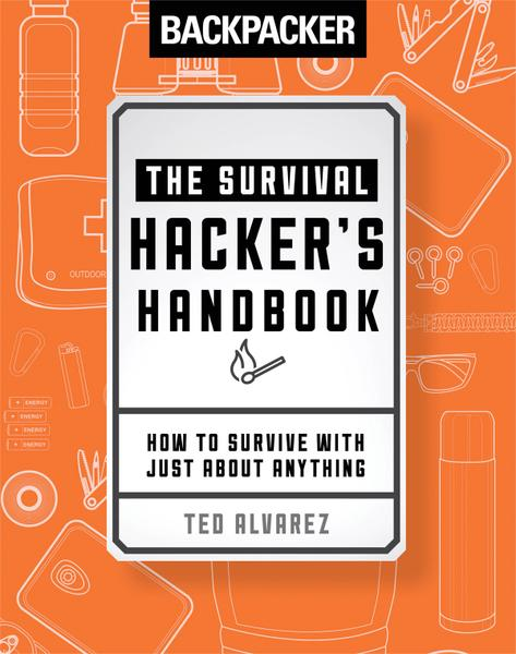 Backpacker The Survival Hackers Handbook How to Survive with Just About Anything