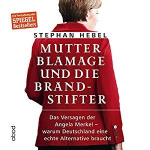 Hörbuch Cover Mutter Blamage und die Brandstifter: Das Versagen der Angela Merkel - warum Deutschland eine echte Alternative braucht by Stephan Hebel