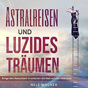Hörbuch Cover Astralreisen und luzides Träumen: Bringe dein Bewusstsein in einfachen Schritten auf eine neue Stufe by Nele Wagner