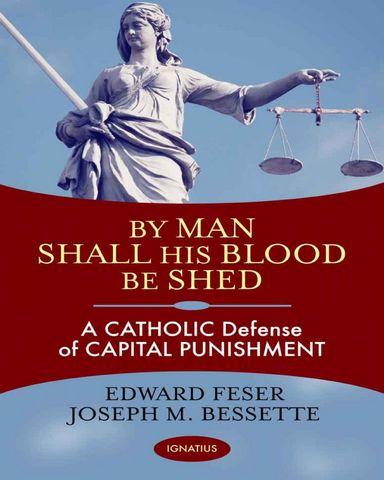 : By Man Shall His Blood Be Shed A Catholic Defense of Capital Punishme